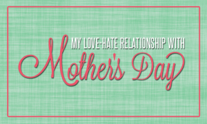 My Love-Hate Relationship with Mothers Day