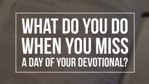 when you miss a day of your devotional